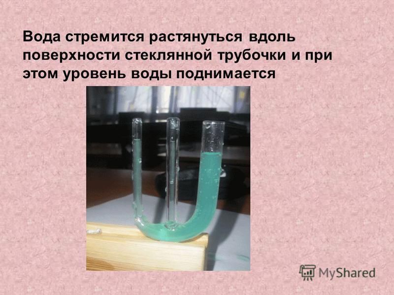 Вода стремится растянуться вдоль поверхности стеклянной трубочки и при этом уровень воды поднимается