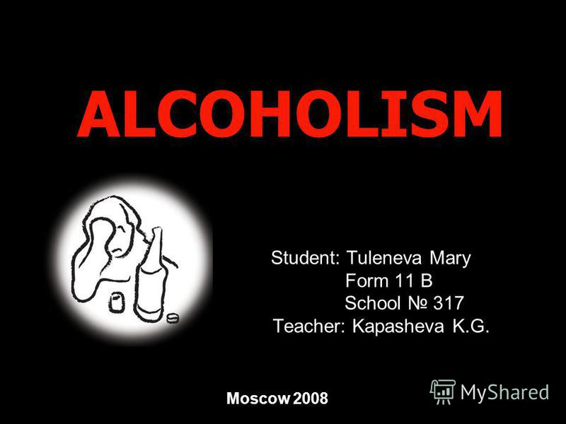 ALCOHOLISM Student: Tuleneva Mary Form 11 B School 317 Teacher: Kapasheva K.G. Moscow 2008