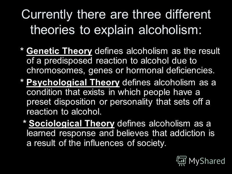 Currently there are three different theories to explain alcoholism: * Genetic Theory defines alcoholism as the result of a predisposed reaction to alcohol due to chromosomes, genes or hormonal deficiencies. * Psychological Theory defines alcoholism a