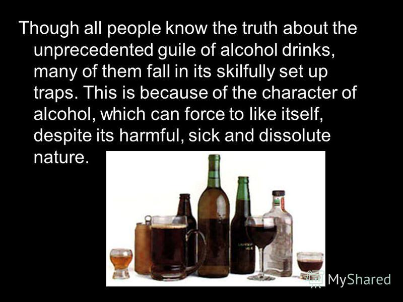 Though all people know the truth about the unprecedented guile of alcohol drinks, many of them fall in its skilfully set up traps. This is because of the character of alcohol, which can force to like itself, despite its harmful, sick and dissolute na