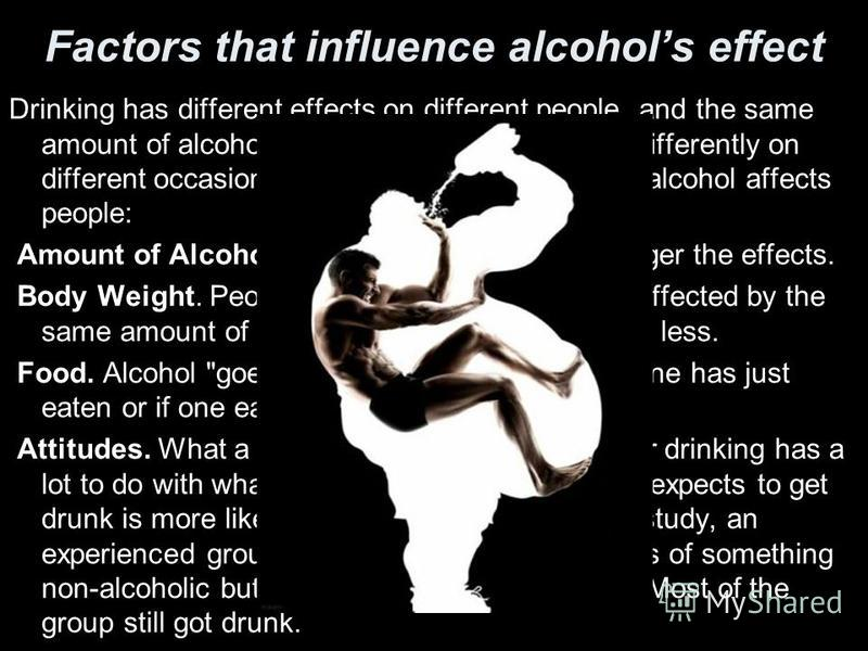 Factors that influence alcohols effect Drinking has different effects on different people, and the same amount of alcohol can affect the same person differently on different occasions. Four factors influence how alcohol affects people: Amount of Alco