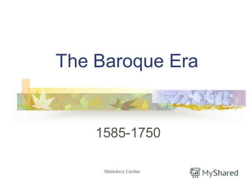 The Baroque Era 1585-1750 Sikirinskaya Caroline