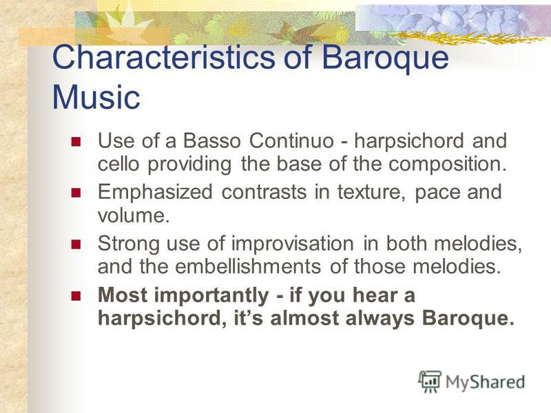 Characteristics of Baroque Music Use of a Basso Continuo - harpsichord and cello providing the base of the composition. Emphasized contrasts in texture, pace and volume. Strong use of improvisation in both melodies, and the embellishments of those me