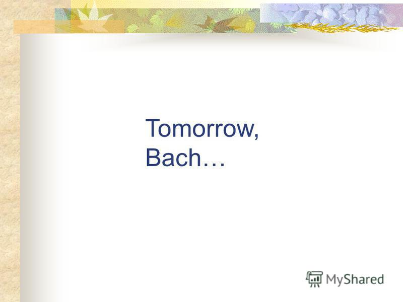 Tomorrow, Bach…