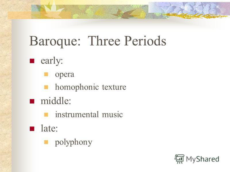 Baroque: Three Periods early: opera homophonic texture middle: instrumental music late: polyphony