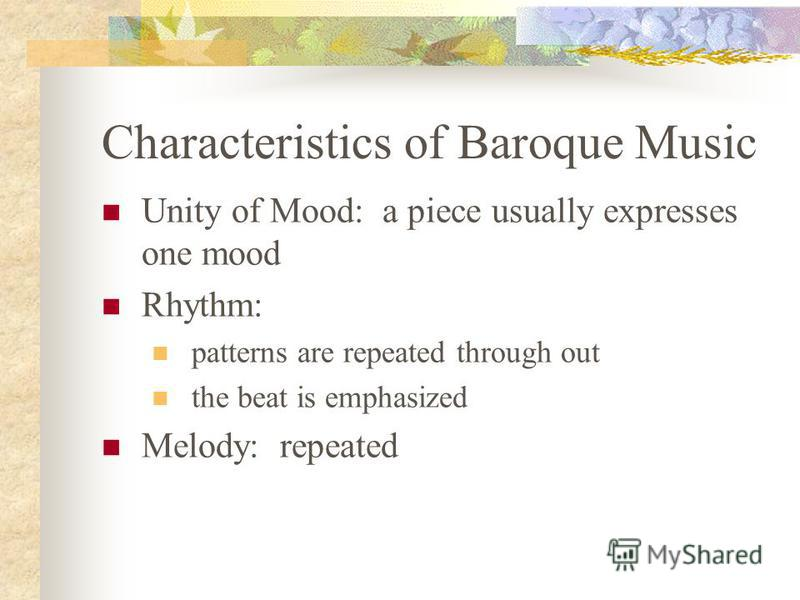 Characteristics of Baroque Music Unity of Mood: a piece usually expresses one mood Rhythm: patterns are repeated through out the beat is emphasized Melody: repeated