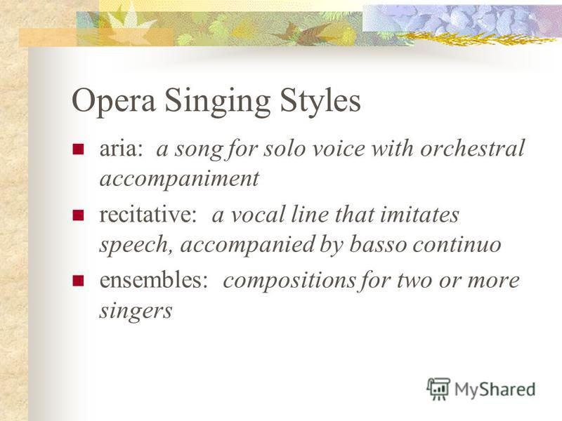 Opera Singing Styles aria: a song for solo voice with orchestral accompaniment recitative: a vocal line that imitates speech, accompanied by basso continuo ensembles: compositions for two or more singers