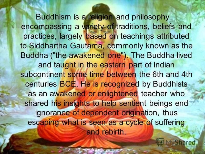 Buddhism is a religion and philosophy encompassing a variety of traditions, beliefs and practices, largely based on teachings attributed to Siddhartha Gautama, commonly known as the Buddha (