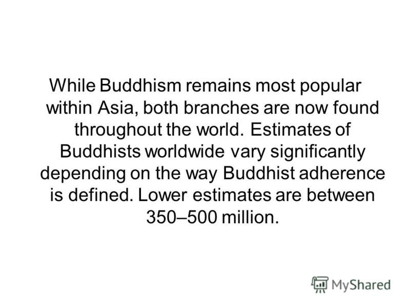 While Buddhism remains most popular within Asia, both branches are now found throughout the world. Estimates of Buddhists worldwide vary significantly depending on the way Buddhist adherence is defined. Lower estimates are between 350–500 million.
