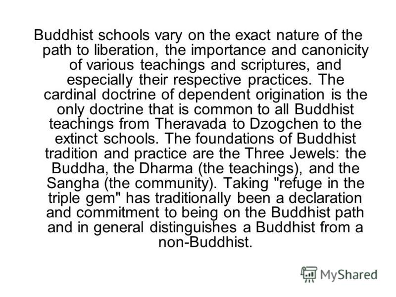 Buddhist schools vary on the exact nature of the path to liberation, the importance and canonicity of various teachings and scriptures, and especially their respective practices. The cardinal doctrine of dependent origination is the only doctrine tha