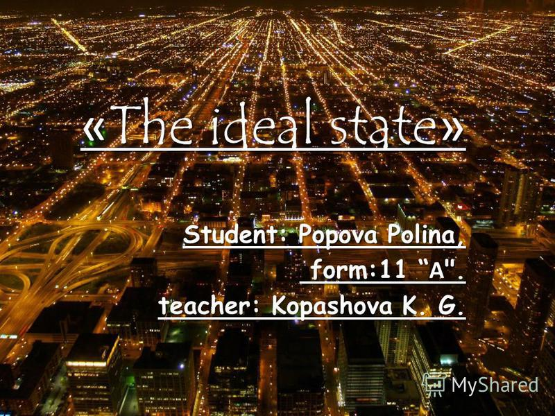 « The ideal state » Student: Popova Polina, form:11 А . form:11 А . teacher: Kopashova K. G.