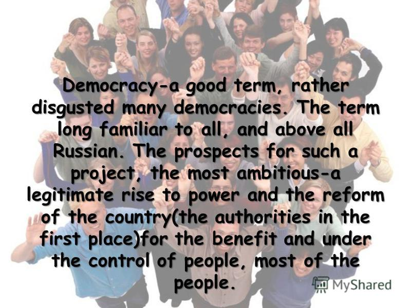 Democracy-a good term, rather disgusted many democracies. The term long familiar to all, and above all Russian. The prospects for such a project, the most ambitious-a legitimate rise to power and the reform of the country(the authorities in the first