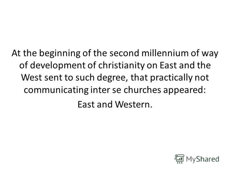 At the beginning of the second millennium of way of development of christianity on East and the West sent to such degree, that practically not communicating inter se churches appeared: East and Western.