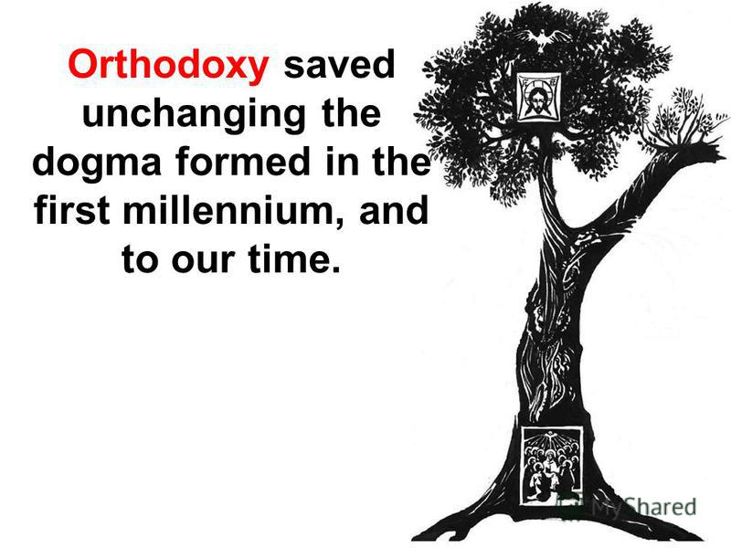 Orthodoxy saved unchanging the dogma formed in the first millennium, and to our time.