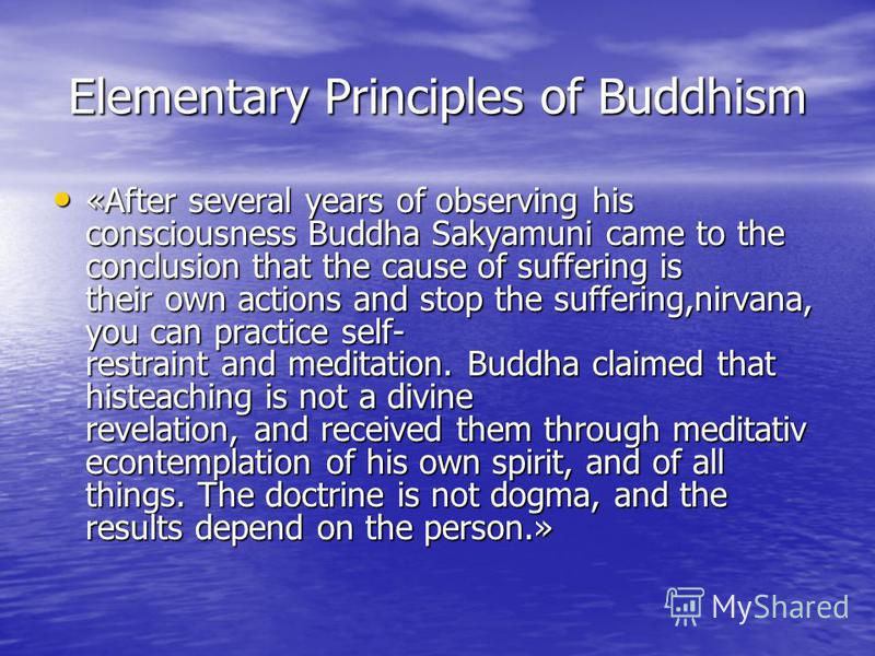 Elementary Principles of Buddhism «After several years of observing his consciousness Buddha Sakyamuni came to the conclusion that the cause of suffering is their own actions and stop the suffering,nirvana, you can practice self- restraint and medita