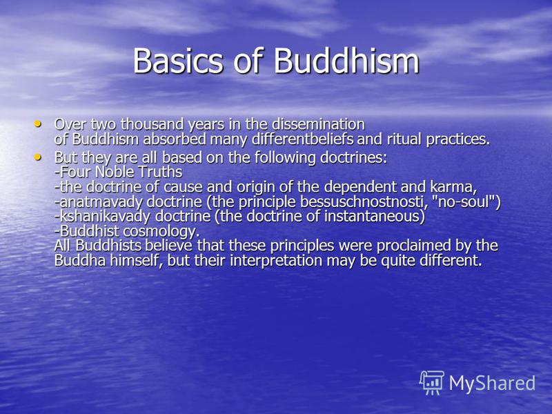Basics of Buddhism Over two thousand years in the dissemination of Buddhism absorbed many differentbeliefs and ritual practices. Over two thousand years in the dissemination of Buddhism absorbed many differentbeliefs and ritual practices. But they ar