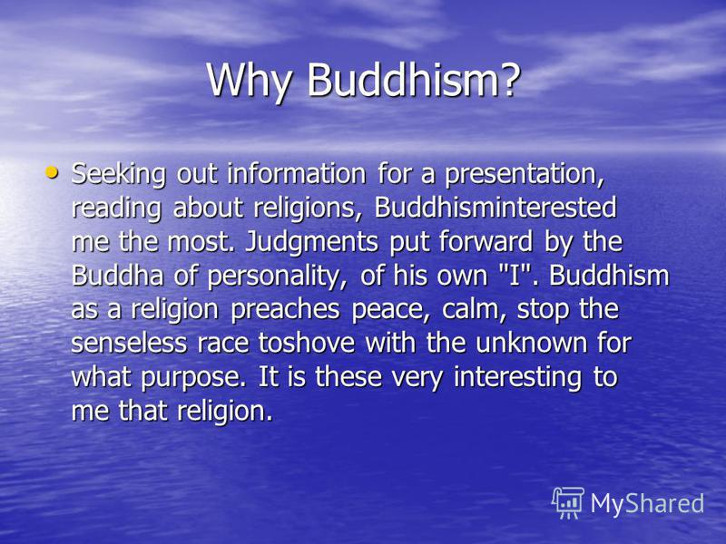 Why Buddhism? Seeking out information for a presentation, reading about religions, Buddhisminterested me the most. Judgments put forward by the Buddha of personality, of his own