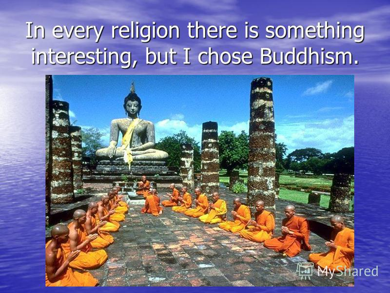 In every religion there is something interesting, but I chose Buddhism.