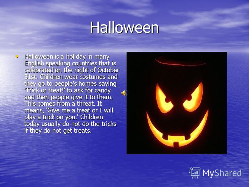 Halloween Halloween is a holiday in many English speaking countries that is celebrated on the night of October 31st. Children wear costumes and they go to people's homes saying 'Trick or treat!' to ask for candy and then people give it to them. This