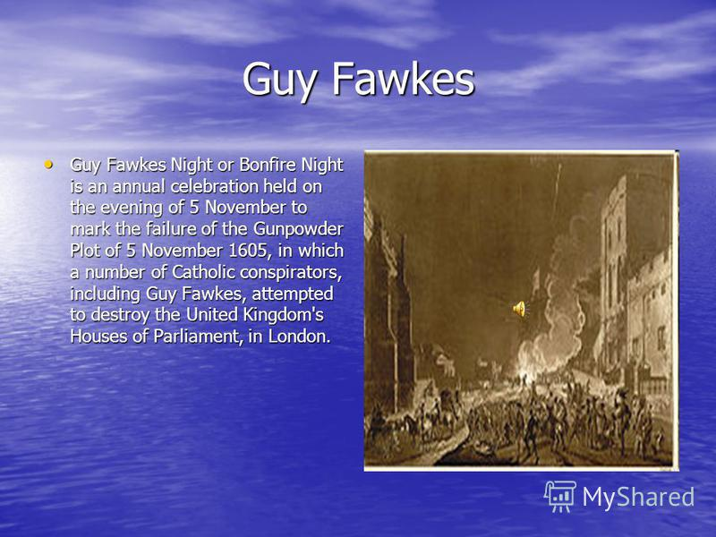Guy Fawkes Guy Fawkes Night or Bonfire Night is an annual celebration held on the evening of 5 November to mark the failure of the Gunpowder Plot of 5 November 1605, in which a number of Catholic conspirators, including Guy Fawkes, attempted to destr