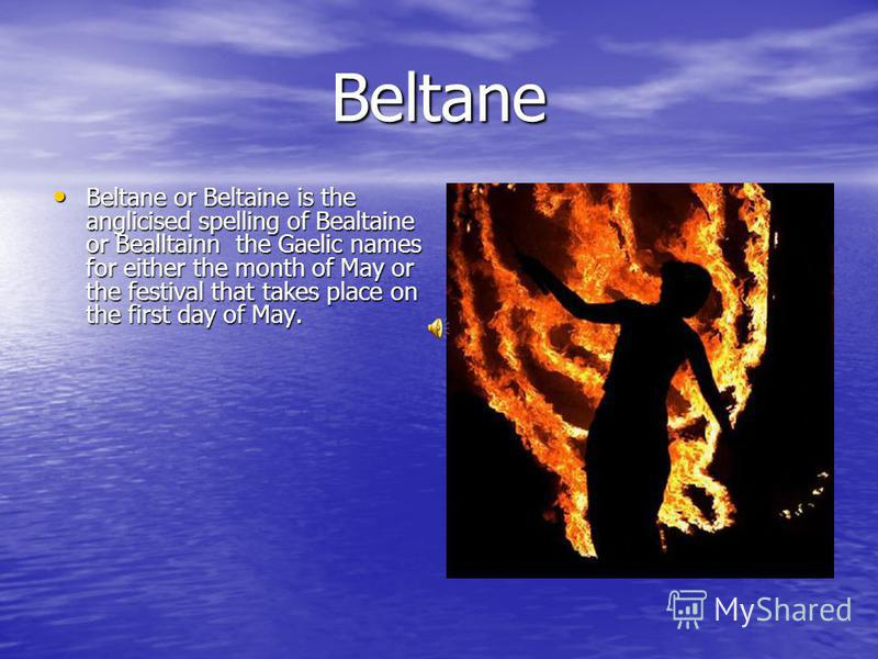 Beltane Beltane or Beltaine is the anglicised spelling of Bealtaine or Bealltainn the Gaelic names for either the month of May or the festival that takes place on the first day of May. Beltane or Beltaine is the anglicised spelling of Bealtaine or Be