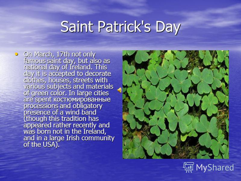 Saint Patrick's Day On March, 17th not only famous saint day, but also as national day of Ireland. This day it is accepted to decorate clothes, houses, streets with various subjects and materials of green color. In large cities are spent костюмирован