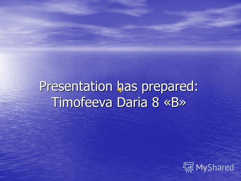 Presentation has prepared: Timofeeva Daria 8 «B»