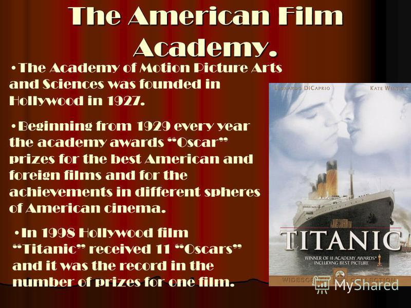 The American Film Academy. The Academy of Motion Picture Arts and Sciences was founded in Hollywood in 1927. Beginning from 1929 every year the academy awards Oscar prizes for the best American and foreign films and for the achievements in different