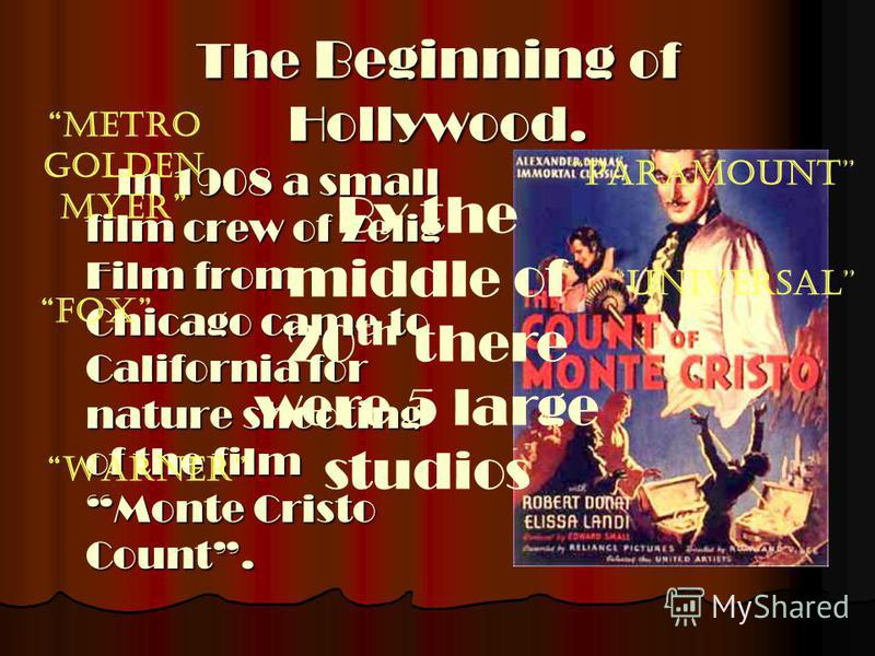 The Beginning of Hollywood. In 1908 a small film crew of Zelig Film from Chicago came to California for nature shooting of the film Monte Cristo Count. By the middle of 20 th there were 5 large studios Metro Golden Myer Paramount FOX Universal Warner