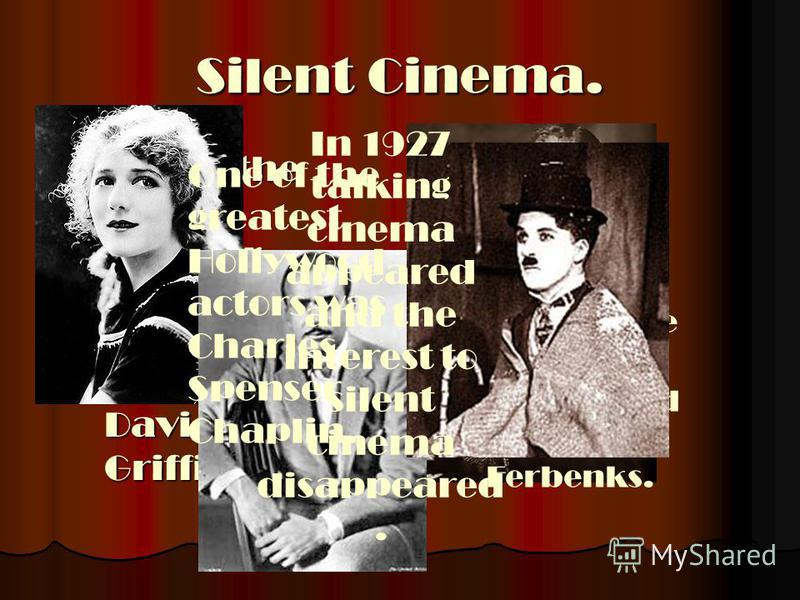 Silent Cinema. One of the most popular producers of silent cinema was David York Griffit. One of the most popular producers of silent cinema was David York Griffit. The brightest stars of the silent cinema were Mary Pikford and Douglas Ferbenks. One