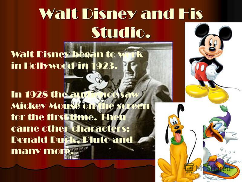 Walt Disney and His Studio. Walt Disney began to work in Hollywood in 1923. In 1928 the audience saw Mickey Mouse on the screen for the first time. Then came other characters: Donald Duck, Pluto and many more.