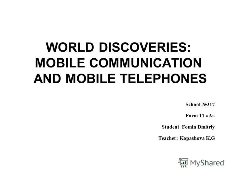 WORLD DISCOVERIES: MOBILE COMMUNICATION AND MOBILE TELEPHONES School 317 Form 11 «A» Student Fomin Dmitriy Teacher: Kopashova K.G