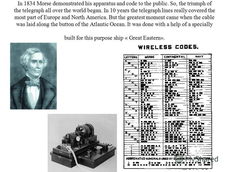 In 1834 Morse demonstrated his apparatus and code to the public. So, the triumph of the telegraph all over the world began. In 10 years the telegraph lines really covered the most part of Europe and North America. But the greatest moment came when th