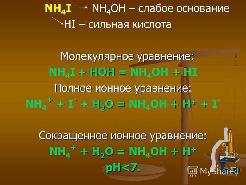 NH 4 I NH 4 OH – слабое основание HI – сильная кислота Молекулярное уравнение: + НОН = + NH 4 I + НОН = NH 4 OH + HI Полное ионное уравнение: + + - + H 2 O = + H + + NH 4 + + I - + H 2 O = NH 4 OH + H + + I - Сокращенное ионное уравнение: + + H 2 O =