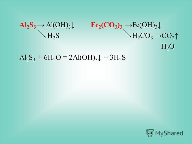 Al(OH) 3 (OH) 3 Al 2 S 3 Al(OH) 3 Fe 2 (CO 3 ) 3Fe(OH) 3 H 2 S H 2 CO 3 CO 2 H 2 S H 2 CO 3CO 2 H 2 O H 2 O Al 2 S 3 + 6Н 2 О = 2Al(OH) 3 + 3H 2 S