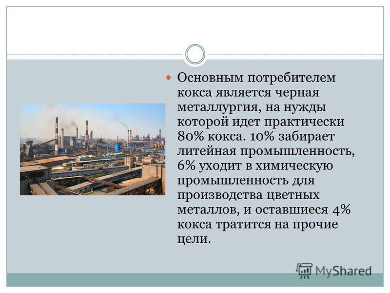 Основным потребителем кокса является черная металлургия, на нужды которой идет практически 80% кокса. 10% забирает литейная промышленность, 6% уходит в химическую промышленность для производства цветных металлов, и оставшиеся 4% кокса тратится на про