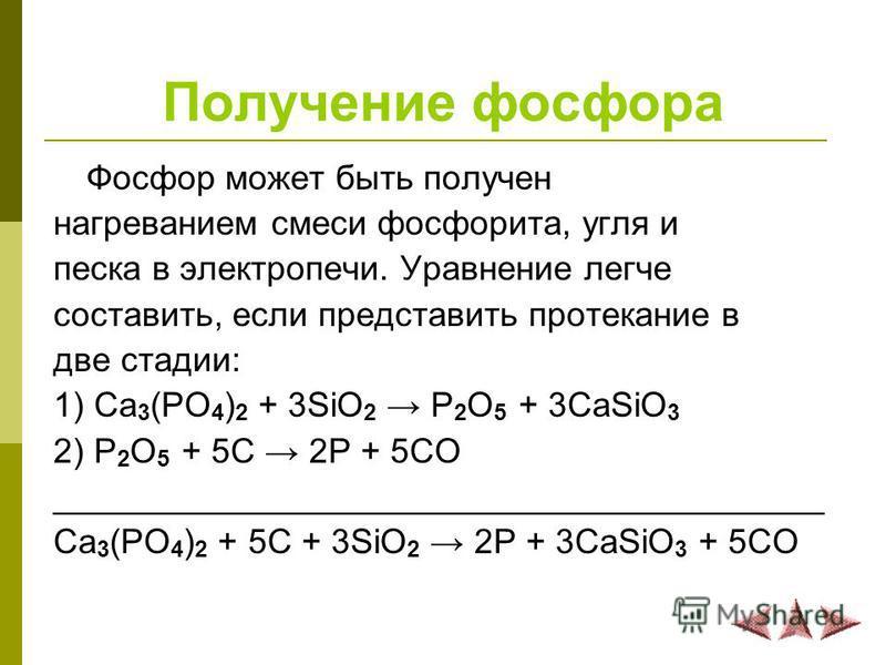 Получение фосфора Фосфор может быть получен нагреванием смеси фосфорита, угля и песка в электропечи. Уравнение легче составить, если представить протекание в две стадии: 1) Ca 3 (PO 4 ) 2 + 3SiO 2 P 2 O 5 + 3CaSiO 3 2) P 2 O 5 + 5C 2P + 5CO _________