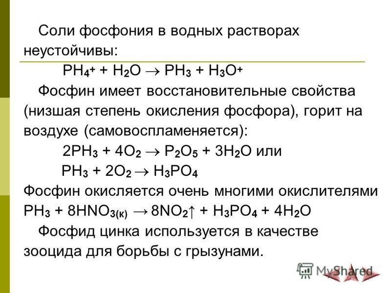 Соли фосфония в водных растворах неустойчивы: PH 4 + + H 2 O PH 3 + H 3 O + Фосфин имеет восстановительные свойства (низшая степень окисления фосфора), горит на воздухе (самовоспламеняется): 2PH 3 + 4O 2 P 2 O 5 + 3H 2 O или PH 3 + 2O 2 H 3 PO 4 Фосф