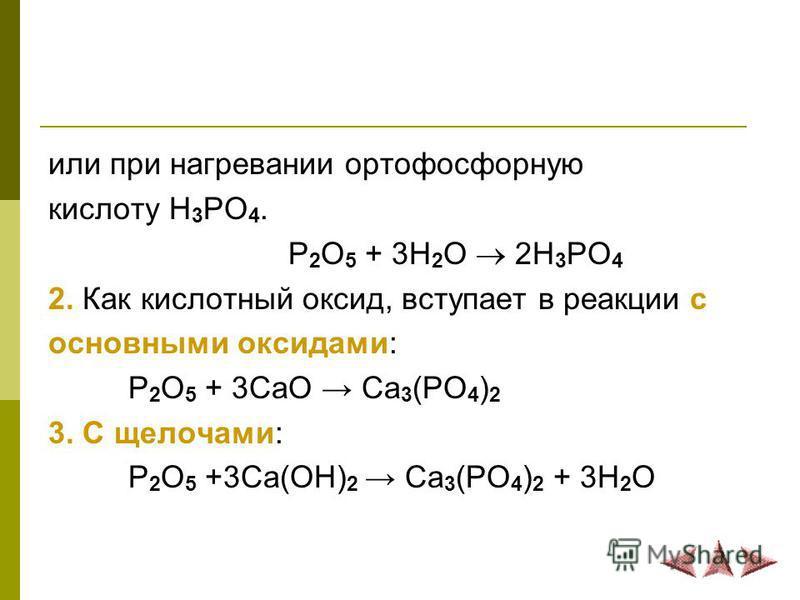 или при нагревании ортофосфорную кислоту Н 3 РО 4. P 2 O 5 + 3H 2 O 2H 3 PO 4 2. Как кислотный оксид, вступает в реакции с основными оксидами: P 2 O 5 + 3CaO Ca 3 (PO 4 ) 2 3. С щелочами: P 2 O 5 +3Ca(OH) 2 Ca 3 (PO 4 ) 2 + 3H 2 O