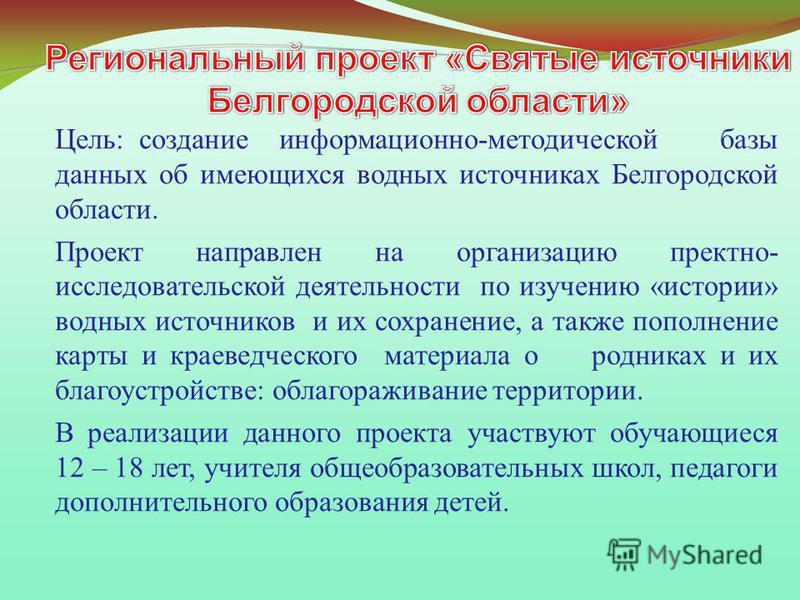 Цель: создание информационно-методической базы данных об имеющихся водных источниках Белгородской области. Проект направлен на организацию проектно- исследовательской деятельности по изучению «истории» водных источников и их сохранение, а также попол