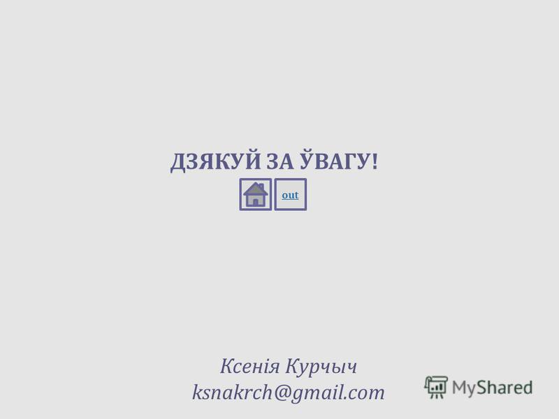 ДЗЯКУЙ ЗА ЎВАГУ! out Ксенія Курчыч ksnakrch@gmail.com
