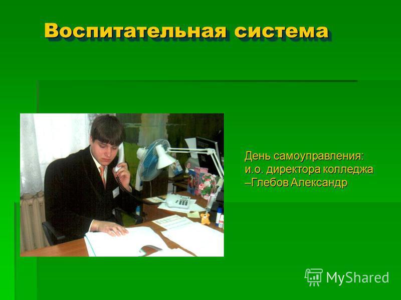 Воспитательная система День самоуправления: и.о. директора колледжа –Глебов Александр