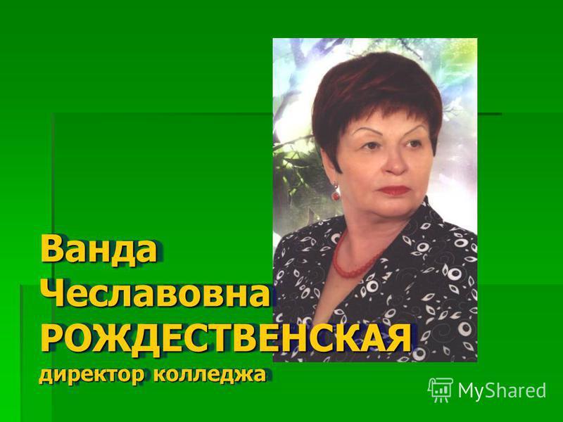 Ванда Чеславовна РОЖДЕСТВЕНСКАЯ директор колледжа