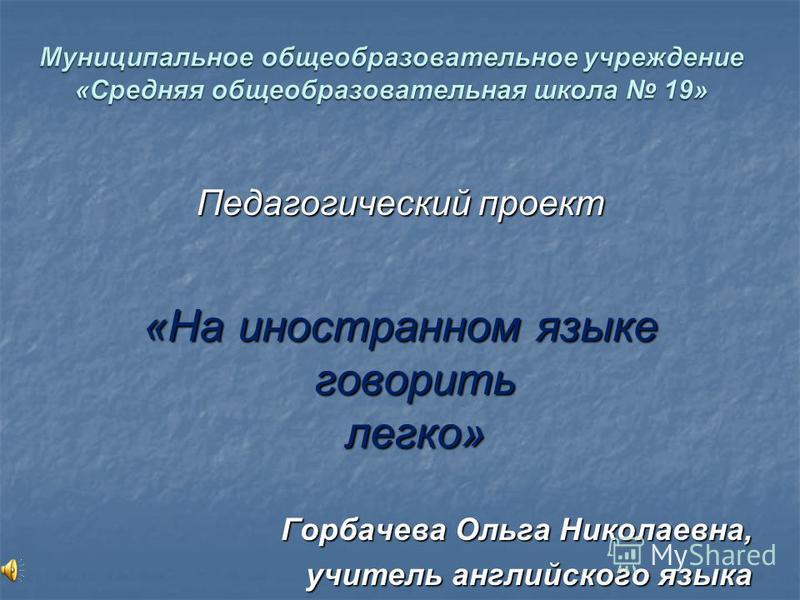 Педагогический проект «На иностранном языке говорить легко» Горбачева Ольга Николаевна, учитель английского языка