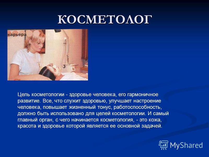 КОСМЕТОЛОГ Цель косметологии - здоровье человека, его гармоничное развитие. Все, что служит здоровью, улучшает настроение человека, повышает жизненный тонус, работоспособность, должно быть использовано для целей косметологии. И самый главный орган, с
