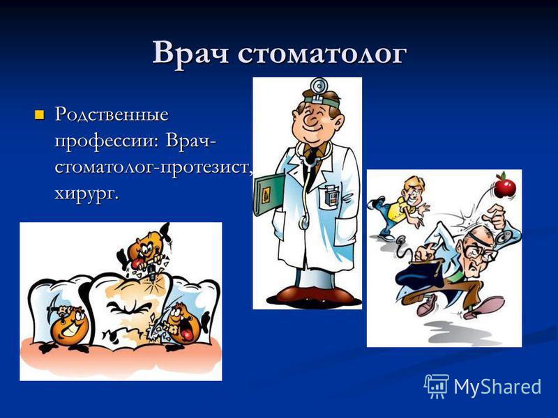 Врач стоматолог Родственные профессии: Врач- стоматолог-протезист, хирург. Родственные профессии: Врач- стоматолог-протезист, хирург.