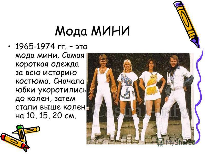 Мода МИНИ 1965-1974 гг. – это мода мини. Самая короткая одежда за всю историю костюма. Сначала юбки укоротились до колен, затем стали выше колен на 10, 15, 20 см.