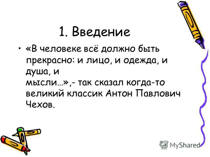 1. Введение «В человеке всё должно быть прекрасно: и лицо, и одежда, и душа, и мысли…»,- так сказал когда-то великий классик Антон Павлович Чехов.