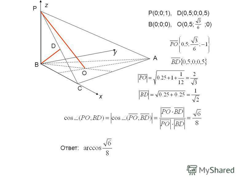 P A C B O D x y z P(0;0;1), D(0,5;0;0,5) B(0;0;0), O(0,5; ;0) Ответ: