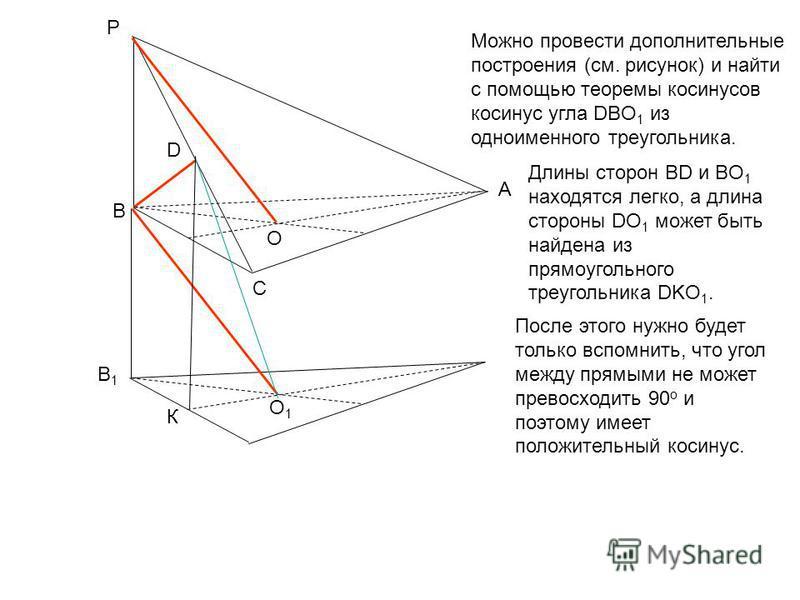 P A C B O D О1О1 К В1В1 Можно провести дополнительные построения (см. рисунок) и найти с помощью теоремы косинусов косинус угла DBO 1 из одноименного треугольника. Длины сторон BD и BO 1 находятся легко, а длина стороны DO 1 может быть найдена из пря